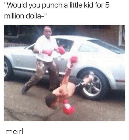 "MeIRL, Kid, and You: ""Would you punch a little kid for 5  million dolla-"" meirl"