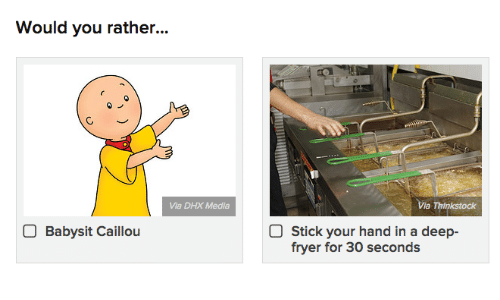 Caillou, Would You Rather, and Media: Would you rather...  Via DHX Media  Via Thinkstock  Babysit Caillou  Stick your hand in a deep-  fryer for 30 seconds