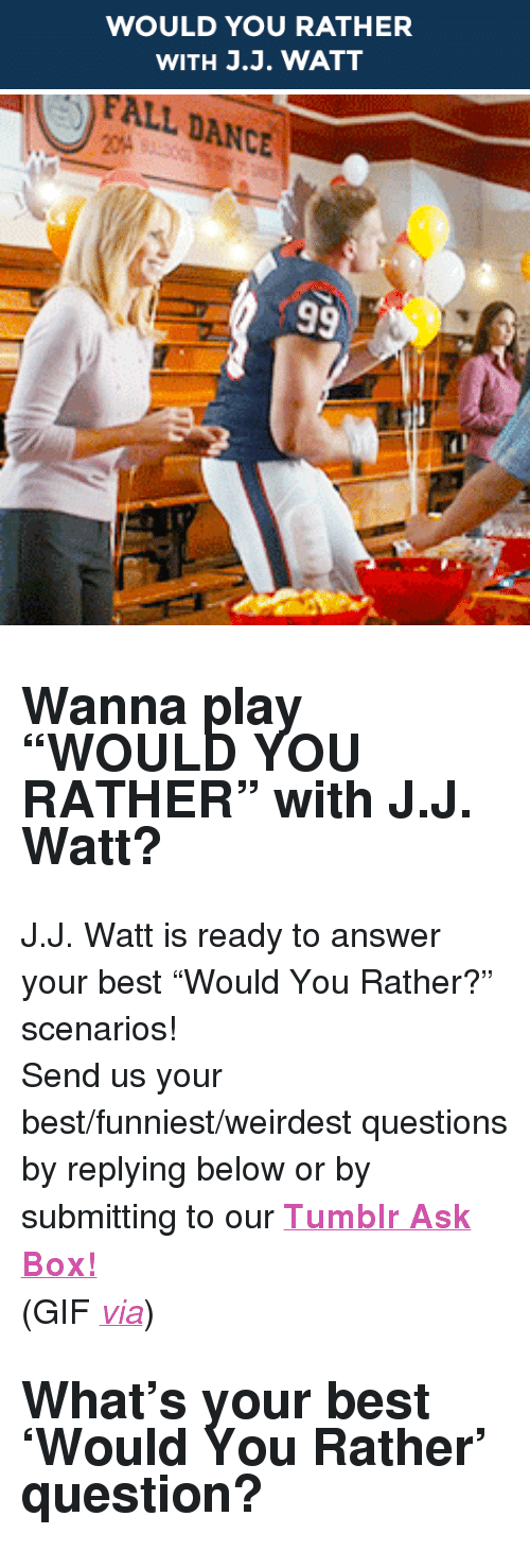 "J J Watt: WOULD YOU RATHER  WITH J.J. WATT   FALL DANCE <h2><b>Wanna play ""WOULD YOU RATHER"" with J.J. Watt?</b></h2><p>J.J. Watt is ready to answer your best ""Would You Rather?"" scenarios!</p><p>Send us your best/funniest/weirdest questions by replying below or by submitting to our <b><a href=""http://fallontonight.tumblr.com/ask"" target=""_blank"">Tumblr Ask Box!</a></b><br/></p><p>(GIF <a href=""http://38.media.tumblr.com/808cdeed6519612ecc4827ae8e88e993/tumblr_nbz78bnqy51rlogeko1_250.gif"" target=""_blank""><i>via</i></a>)</p><h2><b>What's your best 'Would You Rather' question?</b></h2>"