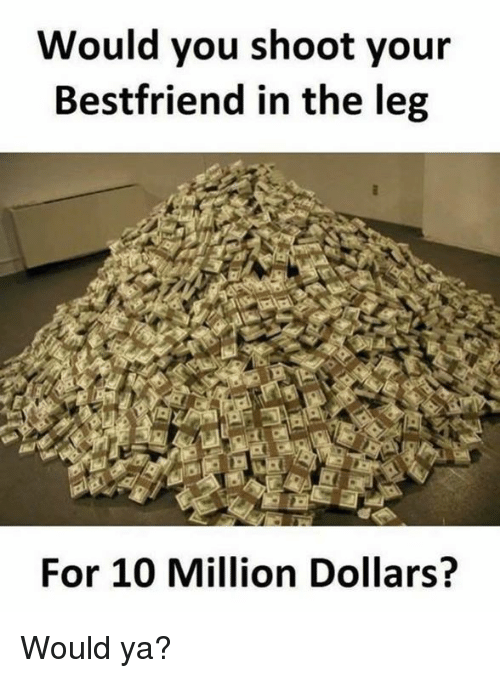 Dank, Leggings, and 🤖: Would you shoot your  Bestfriend in the leg  For 10 Million Dollars? Would ya?