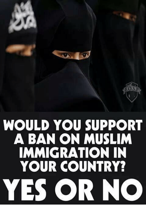 Muslim, Immigration, and Yes: WOULD YOU SUPPORT  A BAN ON MUSLIM  IMMIGRATION IN  YOUR COUNTRY?  YES OR NO