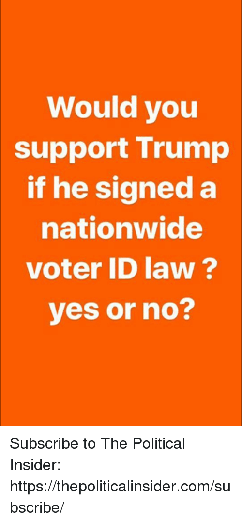 Nationwide, Trump, and Yes: Would you  support Trump  if he signed a  nationwide  voter ID law?  yes or no? Subscribe to The Political Insider: https://thepoliticalinsider.com/subscribe/
