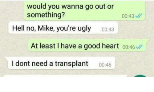 Ugly, Good, and Heart: would you wanna go out or  something?  00:43  Hell no, Mike, you're ugly  00:43  At least I have a good heart 00:46  I dont need a transplant 0046