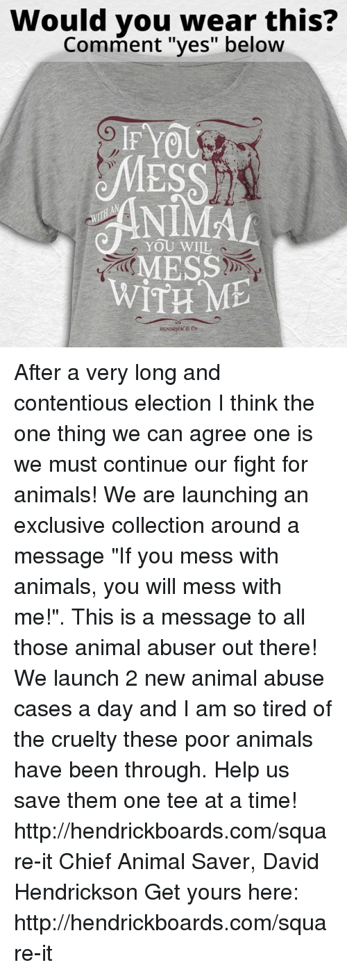 """Memes, Yo, and Chiefs: Would you wear this?  Comment """"yes"""" below  IF YO  YOU WILL  MESS  WITH ME  HENDRICK After a very long and contentious election I think the one thing we can agree one is we must continue our fight for animals! We are launching an exclusive collection around a message """"If you mess with animals, you will mess with me!"""". This is a message to all those animal abuser out there! We launch 2 new animal abuse cases a day and I am so tired of the cruelty these poor animals have been through. Help us save them one tee at a time! http://hendrickboards.com/square-it  Chief Animal Saver, David Hendrickson  Get yours here: http://hendrickboards.com/square-it"""