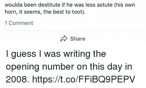 Memes, Best, and Guess: woulda been destitute if he was less astute (his own  horn, it seems, the best to toot).  1 Comment  Share I guess I was writing the opening number on this day in 2008. https://t.co/FFiBQ9PEPV
