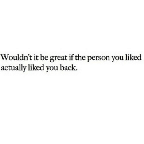 Back, You, and Person: Wouldn't it be great if the person you liked  actually liked you back.