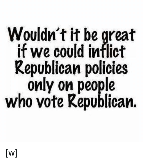 Voting Republican: Wouldn't it be great  if we could inflict  Republican policies  only on people  who vote Republican. [w]