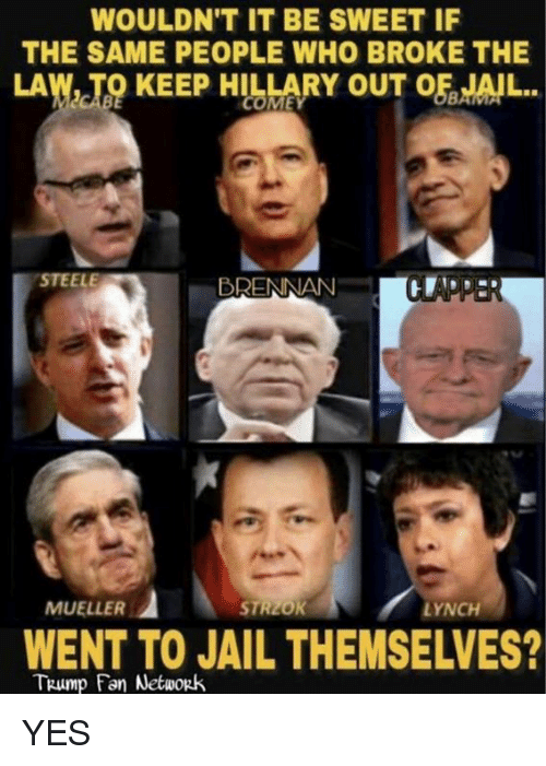 Jail, Memes, and Trump: WOULDN'T IT BE SWEET IF  THE SAME PEOPLE WHO BROKE THE  LAW, TO KEEP HILLARY OF JAİL  OUT  STEELE  BRENNAN  MUELLER  LYNCH  WENT TO JAIL THEMSELVES?  TRump Fan Network YES