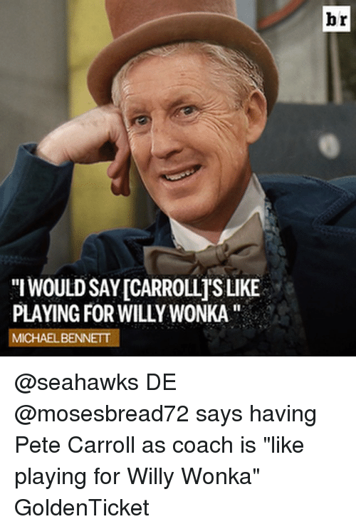 "Pete Carroll: WOULDSAYICARROLLISLIKE  PLAYING FOR WILLYWONKA''  MICHAEL BENNETT  br @seahawks DE @mosesbread72 says having Pete Carroll as coach is ""like playing for Willy Wonka"" GoldenTicket"