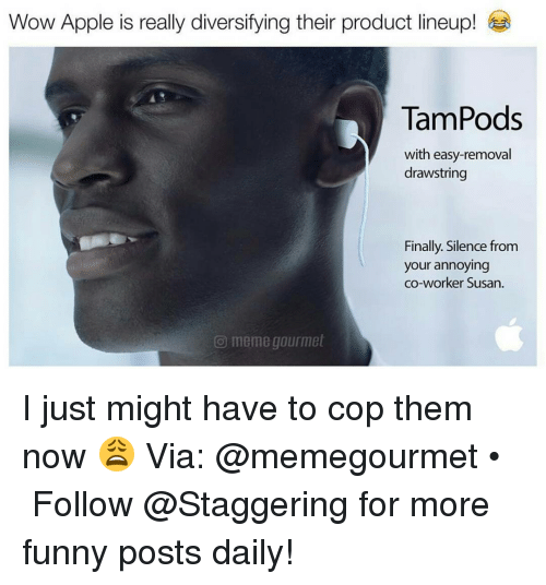 Apple, Finals, and Funny: Wow Apple is really diversifying their product lineup!  TamPods  with easy-removal  drawstring  Finally. Silence from  your annoying  co-worker Susan.  meme gourmet I just might have to cop them now 😩 Via: @memegourmet • ➫➫➫ Follow @Staggering for more funny posts daily!