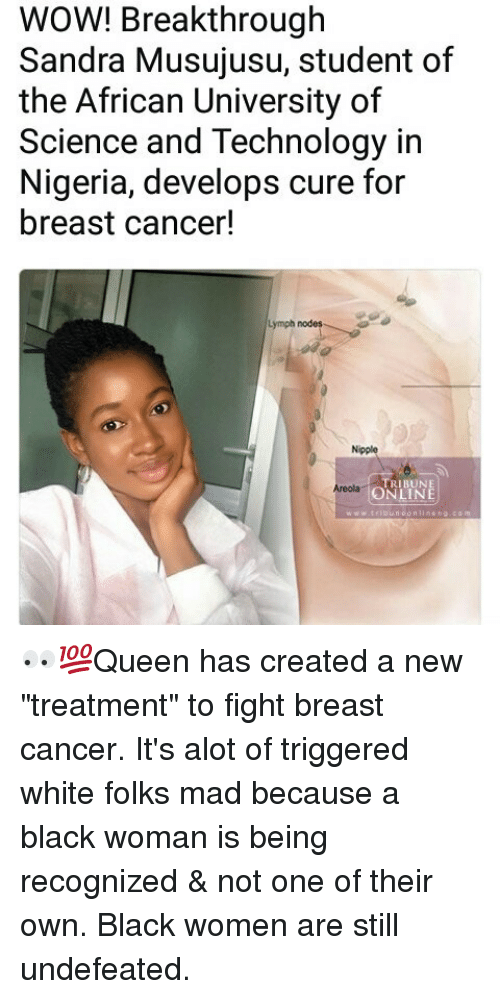 "Memes, Wow, and Black: WOW! Breakthrough  Sandra Musujusu, student of  the African University of  Science and Technology in  Nigeria, develops cure for  breast cancer!  Lymph nodes  Nipple  TRIBUNE  ONLINE  Areolag 👀💯Queen has created a new ""treatment"" to fight breast cancer. It's alot of triggered white folks mad because a black woman is being recognized & not one of their own. Black women are still undefeated."