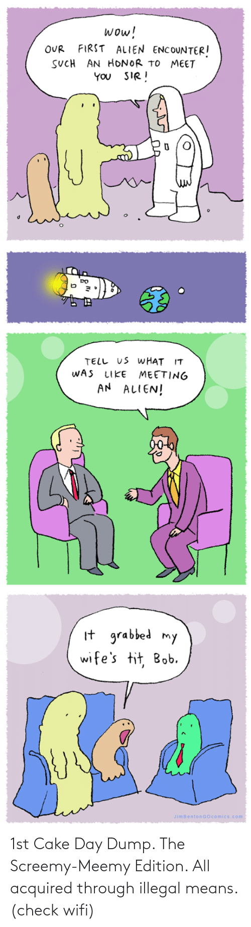 wifes: wow!  FIRST ALIEN ENCOUNTER!  OUR  SUCH AN HONOR TO MEET  YOU SIR!  TELL US WHAT IT  WAS  MEETING  AN ALIEN!  LIKE  It grabbed my  wife's tit, Bob.  JimBentonGOcomics.com 1st Cake Day Dump. The Screemy-Meemy Edition. All acquired through illegal means. (check wifi)