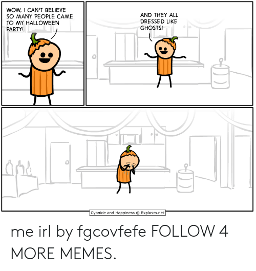 Happiness Explosm: WOW, I CAN'T BELIEVE  SO MANY PEOPLE CAME  AND THEY ALL  DRESSED LIKE  GHOSTS!  TO MY HALLOWEEN  PARTY!  Cyanide and Happiness  Explosm.net me irl by fgcovfefe FOLLOW 4 MORE MEMES.