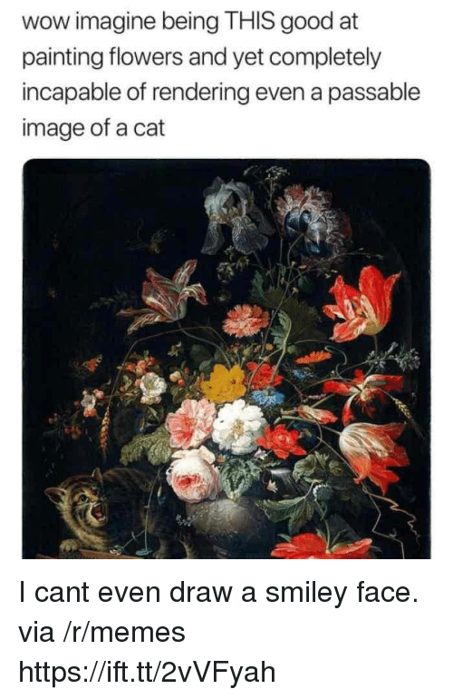 Memes, Wow, and Flowers: wow imagine being THIS good at  painting flowers and yet completely  incapable of rendering even a passable  image of a cat I cant even draw a smiley face. via /r/memes https://ift.tt/2vVFyah