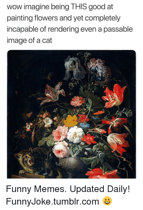 Funny, Memes, and Tumblr: wow imagine being THIS good at  painting flowers and yet completely  incapable of rendering even a passable  image of a cat Funny Memes. Updated Daily! ⇢ FunnyJoke.tumblr.com 😀