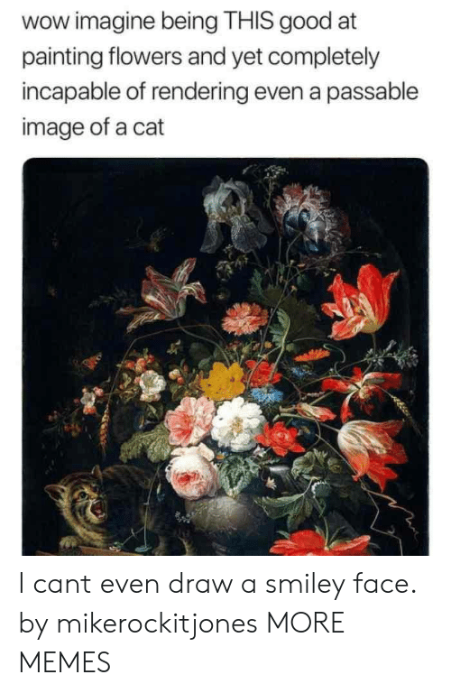 Dank, Memes, and Target: wow imagine being THIS good at  painting flowers and yet completely  incapable of rendering even a passable  image of a cat I cant even draw a smiley face. by mikerockitjones MORE MEMES