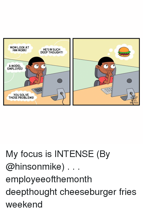 Deep Thought: WOW LOOK AT  HIM WORK!  HE'S IN SUCH  DEEP THOUGHT!  A MODEL  EMPLOYEE!  YOU SOLVE  THOSE PROBLEMS!  BUZZFEED My focus is INTENSE (By @hinsonmike) . . . employeeofthemonth deepthought cheeseburger fries weekend