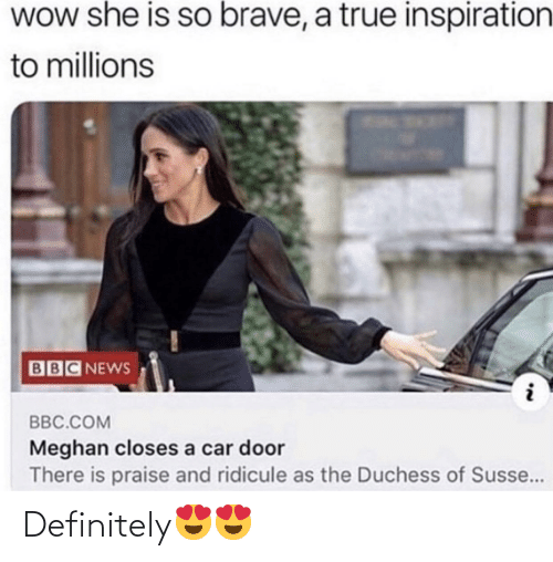 door: WOw she is so brave, a true inspiration  to millions  BBC NEWS  BBC.COM  Meghan closes a car door  There is praise and ridicule as the Duchess of Susse... Definitely😍😍