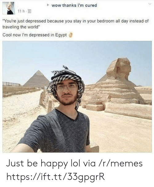 """Lol, Memes, and Wow: wow thanks i'm cured  11h  """"You're just depressed because you stay in your bedroom all day instead of  traveling the world""""  Cool now I'm depressed in Egypt Just be happy lol via /r/memes https://ift.tt/33gpgrR"""