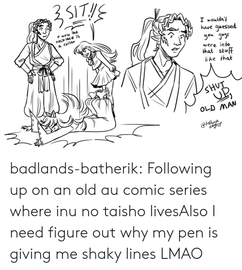 Lmao, Old Man, and Target: wow the  neck lace iS  a collar  I wouldny  haue guessed  you guys  were into  that stuff  ike that  SHUT  OLD MAN  @bathent badlands-batherik:  Following up on an old au comic series where inu no taisho livesAlso I need figure out why my pen is giving me shaky lines LMAO