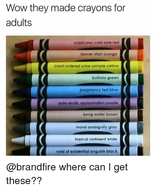 Memes, Wow, and Black: Wow they made crayons for  adults  suspicious cold sore red  tonner stain orange  courf-ordered utine sample yellow  bulimia green  pregnancy test blue  auto-erotic asphyxiation purple  bong water browrn  moral ambiguity gray  topical ointment white  void of existential anguish black @brandfire where can I get these??