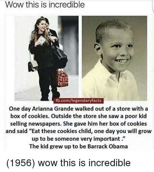 "Cookies, Obama, and Saw: Wow this is incredible  fb.com/legendaryfacts  One day Arianna Grande walked out of a store with a  box of cookies. Outside the store she saw a poor kid  selling newspapers. She gave him her box of cookies  and said ""Eat these cookies child, one day you will grow  up to be someone very important.""  The kid grew up to be Barrack Obama (1956) wow this is incredible"