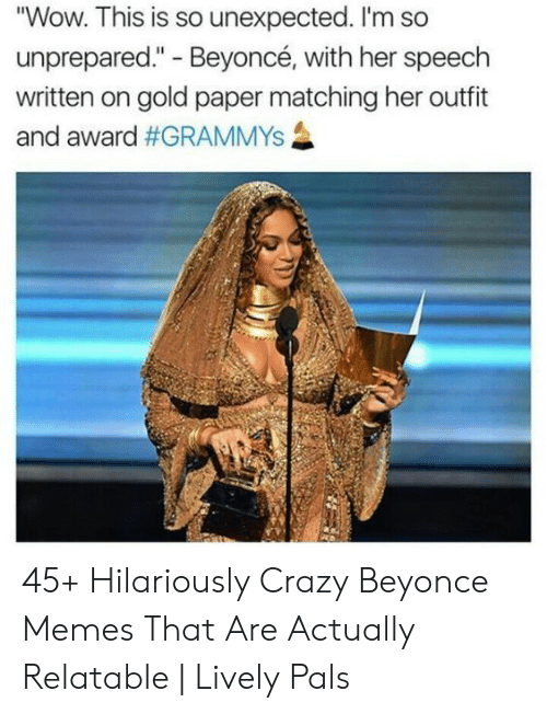 """Beyonce, Crazy, and Grammys: """"Wow. This is so unexpected. I'm so  unprepared."""" - Beyoncé, with her speech  written on gold paper matching her outfit  and award 45+ Hilariously Crazy Beyonce Memes That Are Actually Relatable 
