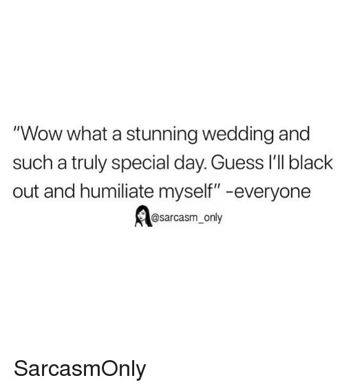 "humiliate: ""Wow what a stunning wedding and  such a truly special day. Guess 'lI black  out and humiliate myself"" -everyone  @sarcasm_only SarcasmOnly"