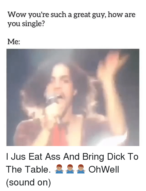 Are You Single: Wow you're such a great guy, how are  you single?  Me: I Jus Eat Ass And Bring Dick To The Table. 🤷🏽♂️🤷🏽♂️🤷🏽♂️ OhWell (sound on)