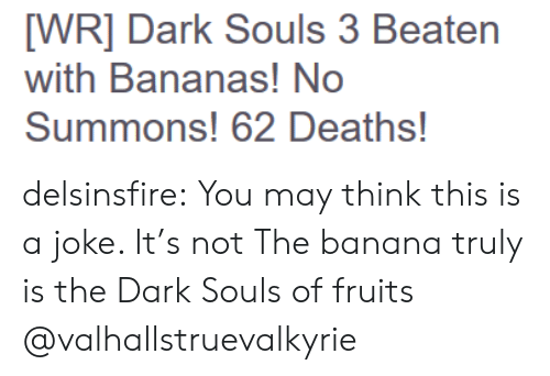 Tumblr, Banana, and Blog: WR] Dark Souls 3 Beaten  with Bananas! No  Summons! 62 Deaths! delsinsfire:  You may think this is a joke. It's not The banana truly is the Dark Souls of fruits  @valhallstruevalkyrie