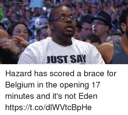 Belgium, Memes, and Wrestlemania: WRESTLEMANIA  JUST SA Hazard has scored a brace for Belgium in the opening 17 minutes and it's not Eden https://t.co/dlWVtcBpHe
