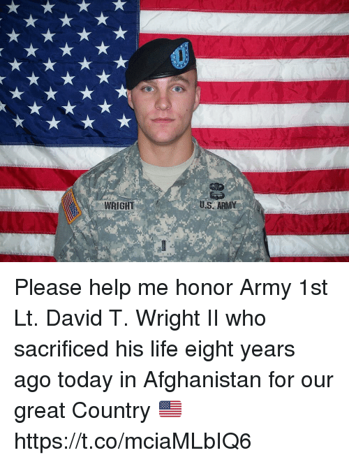 Life, Memes, and Army: WRIGHT  U.S ARMY Please help me honor Army 1st Lt. David T. Wright II who sacrificed his life eight years ago today in Afghanistan for our great Country 🇺🇸 https://t.co/mciaMLbIQ6