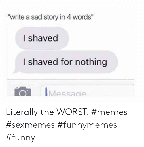 "Funny, Memes, and The Worst: ""write a sad story in 4 words""  I shaved  I shaved for nothing  IMessage Literally the WORST. #memes #sexmemes #funnymemes #funny"