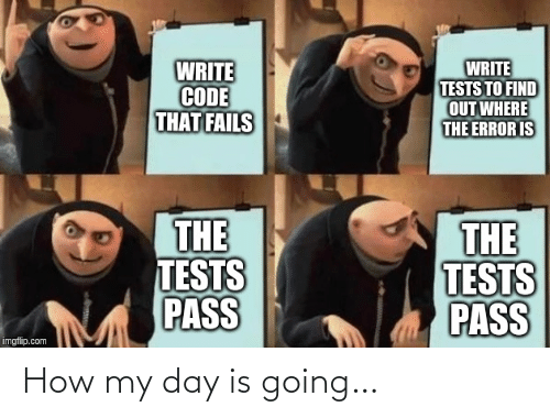 pass: WRITE  CODE  THAT FAILS  WRITE  TESTS TO FIND  OUT WHERE  THE ERROR IS  THE  TESTS  PASS  THE  TESTS  PASS  imgflip.com How my day is going…