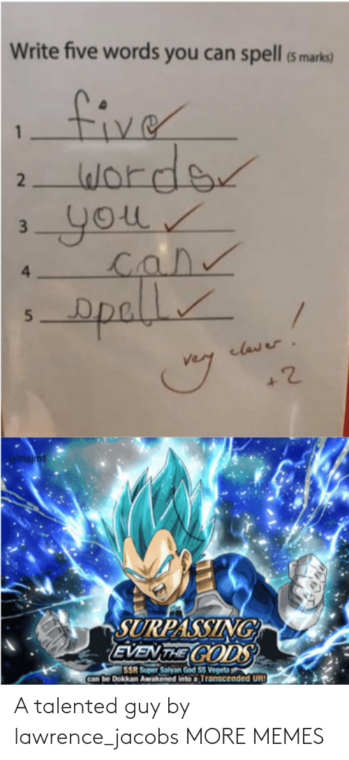 marks: Write five words you can spell (5 marks)  fiver  worder  your  4.  opall  clawer.  u/majm1  SURPASSING  EVEN THE CODS  SSR Super Salyan God SS Vegeta  Can be Dokkan Awakened into a Transcended UR!  2  3. A talented guy by lawrence_jacobs MORE MEMES
