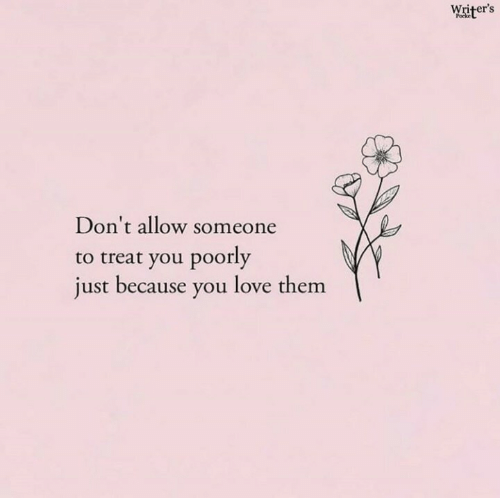 Poorly: Writer's  Don't allow someone  to treat you poorly  just because you love them