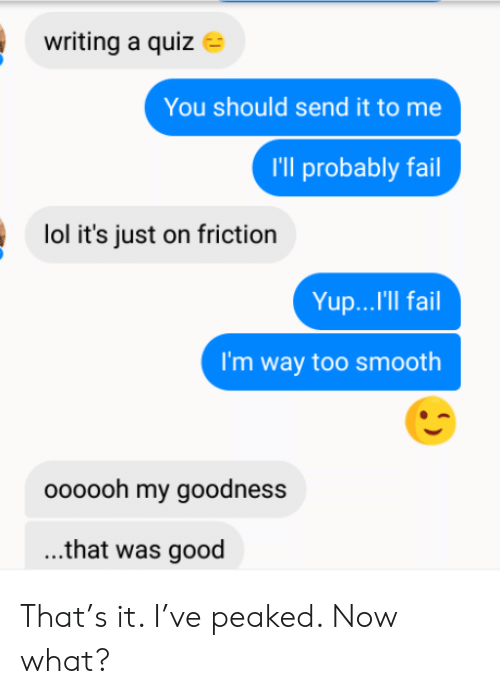 Peaked: writing a quiz  You should send it to me  I'll probably fail  lol it's just on friction  Yup...'Il fail  I'm way too smooth  oooooh my goodness  ...that was good That's it. I've peaked. Now what?