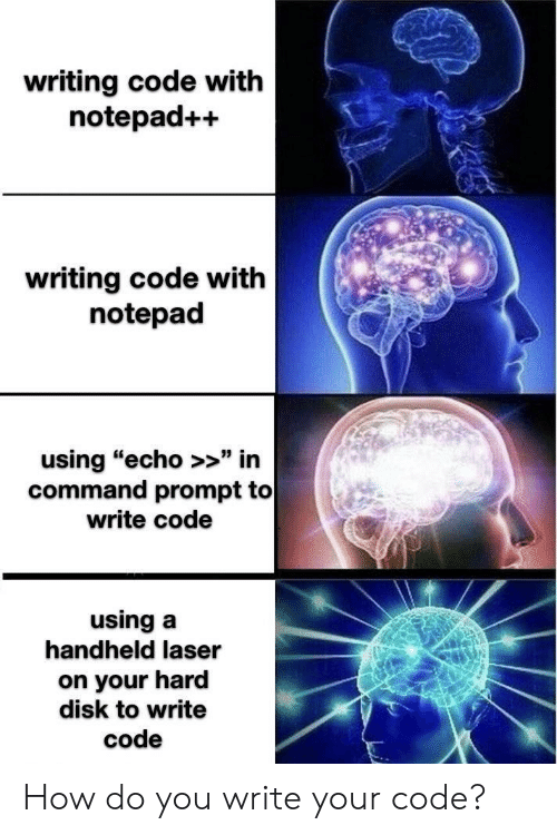 "laser: writing code with  notepad++  writing code with  notepad  using ""echo >>"" in  command prompt to  write code  using a  handheld laser  on your hard  disk to write  code How do you write your code?"