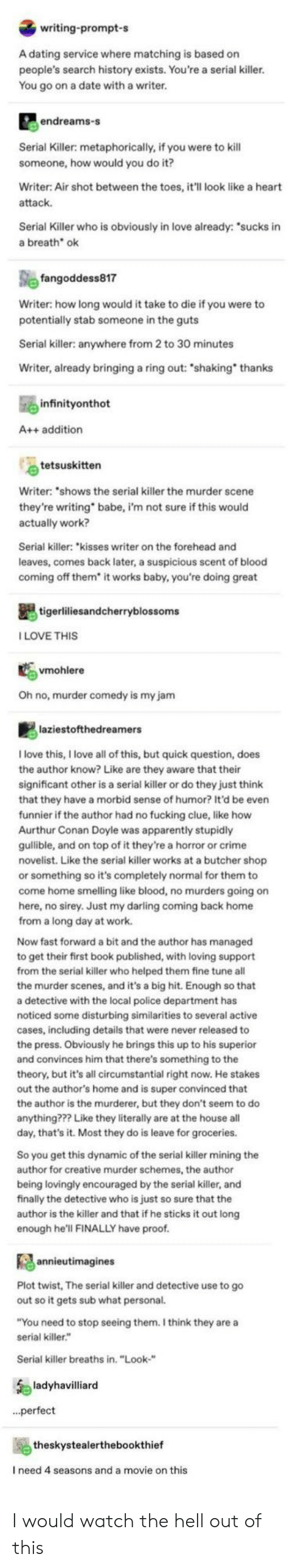 "My Jam: writing-prompt-s  A dating service where matching is based on  people's search history exists. You're a serial killer.  You go on a date with a writer.  endreams-s  Serial Killer: metaphorically, if you were to kill  someone, how would you do it?  Writer: Air shot between the toes, it'll look like a heart  attack  Serial Killer who is obviously in love already: ""sucks in  a breath ok  fangoddess817  Writer: how long would it take to die if you were to  potentially stab someone in the guts  Serial killer: anywhere from 2 to 30 minutes  Writer, already bringing a ring out: ""shaking thanks  infinityonthot  A++ addition  tetsuskitten  Writer: ""shows the serial killer the murder scene  they're writing  actually work?  babe, i'm not sure if this would  Serial killer: ""kisses writer on the forehead and  leaves, comes back later, a suspicious scent of blood  coming off them* it works baby, you're doing great  tigerliliesandcherryblossoms  ILOVE THIS  vmohlere  Oh no, murder comedy is my jam  laziestofthedreamers  Ilove this, I love all of this, but quick question, does  the author know? Like are they aware that their  significant other is a serial killer or do they just think  that they have a morbid sense of humor? It'd be even  funnier if the author had no fucking clue, like how  Aurthur Conan Doyle was apparently stupidly  gulible, and on top of it they're a horror or crime  novelist. Like the serial killer works at a butcher shop  or something so it's completely normal for them to  come home smelling like blood, no murders going on  here, no sirey. Just my darling coming back home  from a long day at work.  Now fast forward a bit and the author has managed  to get their first book published, with loving support  from the serial killer who helped them fine tune all  the murder scenes, and it's a big hit. Enough so that  a detective with the local police department has  noticed some disturbing similarities to several active  cases, including details that were never released to  the press. Obviously he brings this up to his superior  and convinces him that there's something to the  theory, but it's all circumstantial right now. He stakes  out the author's home and is super convinced that  the author is the murderer, but they don't seem to do  anything??? Like they literally are at the house all  day, that's it. Most they do is leave for groceries.  So you get this dynamic of the serial killer mining the  author for creative murder schemes, the author  being lovingly encouraged by the serial killer, and  finally the detective who is just so sure that the  author is the killer and that if he sticks it out long  enough he'll FINALLY have proof.  annieutimagines  Plot twist, The serial killer and detective use to go  out so it gets sub what personal.  ""You need to stop seeing them. I think they are a  serial killer.""  Serial killer breaths in. ""Look-""  ladyhavilliard  ..perfect  theskystealerthebookthief  I need 4 seasons and a movie on this I would watch the hell out of this"
