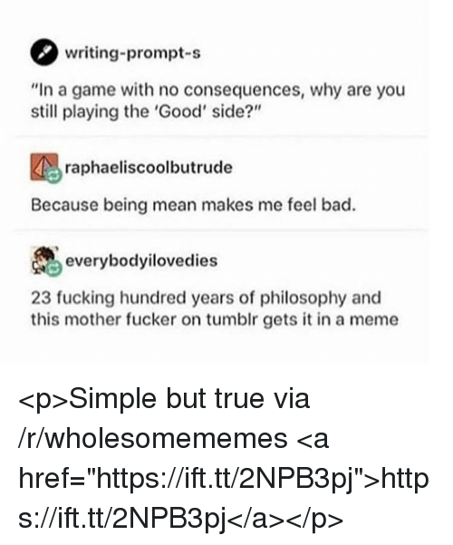 """This Mother Fucker: writing-prompt-s  """"In a game with no consequences, why are you  still playing the 'Good' side?""""  raphaeliscoolbutrude  Because being mean makes me feel bad.  everybodyilovedies  23 fucking hundred years of philosophy and  this mother fucker on tumblr gets it in a meme <p>Simple but true via /r/wholesomememes <a href=""""https://ift.tt/2NPB3pj"""">https://ift.tt/2NPB3pj</a></p>"""