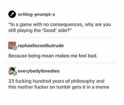 """This Mother Fucker: writing-prompt-s  """"In a game with no consequences, why are you  still playing the 'Good' side?""""  raphaeliscoolbutrude  Because being mean makes me feel bad.  everybodyilovedies  23 fucking hundred years of philosophy and  this mother fucker on tumblr gets it in a meme"""