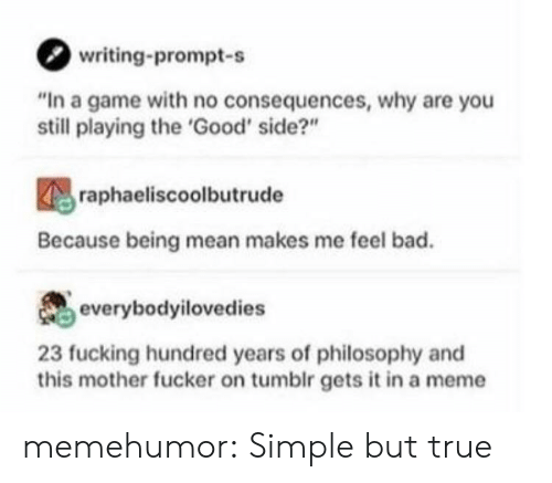 "Bad, Fucking, and Meme: writing-prompt-s  ""In a game with no consequences, why are you  still playing the 'Good' side?""  raphaeliscoolbutrude  Because being mean makes me feel bad.  everybodyilovedies  23 fucking hundred years of philosophy and  this mother fucker on tumblr gets it in a meme memehumor:  Simple but true"