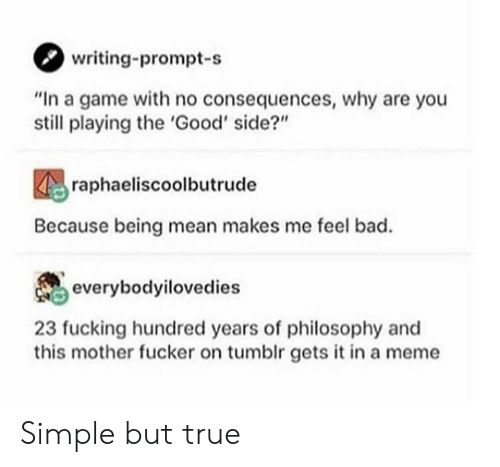 """This Mother Fucker: writing-prompt-s  """"In a game with no consequences, why are you  still playing the 'Good' side?""""  raphaeliscoolbutrude  Because being mean makes me feel bad.  everybodyilovedies  23 fucking hundred years of philosophy and  this mother fucker on tumblr gets it in a meme Simple but true"""
