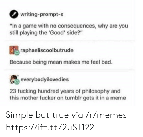 """This Mother Fucker: writing-prompt-s  """"In a game with no consequences, why are you  still playing the 'Good' side?""""  raphaeliscoolbutrude  Because being mean makes me feel bad.  everybodyilovedies  23 fucking hundred years of philosophy and  this mother fucker on tumblr gets it in a meme Simple but true via /r/memes https://ift.tt/2uST122"""