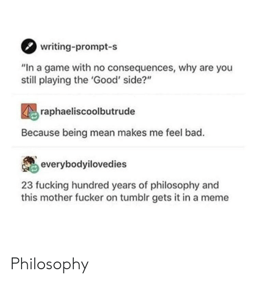 """This Mother Fucker: writing-prompt-s  """"In a game with no consequences, why are you  still playing the 'Good' side?""""  raphaeliscoolbutrude  Because being mean makes me feel bad.  everybodyilovedies  23 fucking hundred years of philosophy and  this mother fucker on tumblr gets it in a meme Philosophy"""