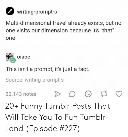 """Dimensional: writing-prompt-s  Multi-dimensional travel already exists, but no  one visits our dimension because it's """"that""""  one  oiaoe  This isn't a prompt, it's just a fact.  Source: writing-prompt-s  22,143 notes 20+ Funny Tumblr Posts That Will Take You To Fun Tumblr-Land (Episode #227)"""