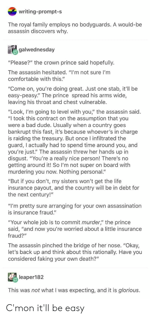 "Assassination, Bad, and Comfortable: writing-prompt-s  The royal family employs no bodyguards. A would-be  assassin discovers why.  galwednesday  ""Please?"" the crown prince said hopefully.  The assassin hesitated. ""I'm not sure I'm  comfortable with this.""  ""Come on, you're doing great. Just one stab, it'll be  easy-peasy."" The prince spread his arms wide,  leaving his throat and chest vulnerable.  ""Look, I'm going to level with you,"" the assassin said.  ""I took this contract on the assumption that you  were a bad dude. Usually when a country goes  bankrupt this fast, it's because whoever's in charge  is raiding the treasury. But once l infiltrated the  guard, I actually had to spend time around you, and  you're just."" The assassin threw her hands up in  disgust. ""You're a really nice person! There's no  getting around it! So I'm not super on board with  murdering you now. Nothing personal.""  ""But if you don't, my sisters won't get the life  insurance payout, and the country will be in debt for  the next century!""  ""I'm pretty sure arranging for your own assassination  is insurance fraud.""  ""Your whole job is to commit murder,"" the prince  said, ""and now you're worried about a little insurance  fraud?""  The assassin pinched the bridge of her nose. ""Okay,  let's back up and think about this rationally. Have you  considered faking your own death?""  leaper182  This was not what I was expecting, and it is glorious. C'mon it'll be easy"