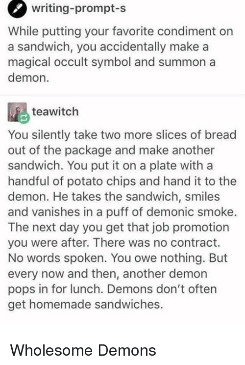 potato chips: writing-prompt  -s  While putting your favorite condiment on  a sandwich, you accidentally make a  magical occult symbol and summon a  demon.  teawitch  You silently take two more slices of bread  out of the package and make another  sandwich. You put it on a plate with a  handful of potato chips and hand it to the  demon. He takes the sandwich, smiles  and vanishes in a puff of demonic smoke.  The next day you get that job promotion  you were after. There was no contract.  No words spoken. You owe nothing. But  every now and then, another demon  pops in for lunch. Demons don't often  get homemade sandwiches. <p>Wholesome Demons</p>