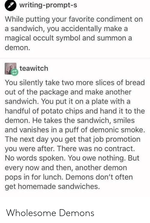 potato chips: writing-prompt  -s  While putting your favorite condiment on  a sandwich, you accidentally make a  magical occult symbol and summon a  demon.  teawitch  You silently take two more slices of bread  out of the package and make another  sandwich. You put it on a plate with a  handful of potato chips and hand it to the  demon. He takes the sandwich, smiles  and vanishes in a puff of demonic smoke.  The next day you get that job promotion  you were after. There was no contract.  No words spoken. You owe nothing. But  every now and then, another demon  pops in for lunch. Demons don't often  get homemade sandwiches. Wholesome Demons