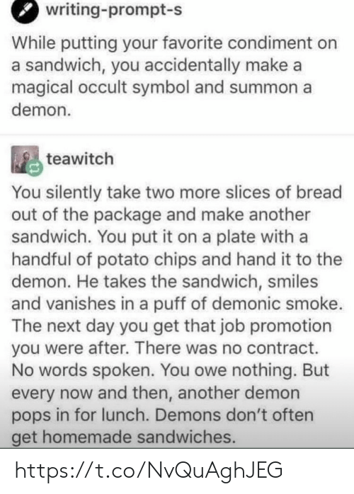 Memes, Potato, and Smiles: writing-prompt-s  While putting your favorite condiment on  a sandwich, you accidentally make a  magical occult symbol and summon a  demon  teawitch  You silently take two more slices of bread  out of the package and make another  sandwich. You put it on a plate with a  handful of potato chips and hand it to the  demon. He takes the sandwich, smiles  and vanishes in a puff of demonic smoke.  The next day you get that job promotion  you were after. There was no contract.  No words spoken. You owe nothing. But  every now and then, another demon  pops in for lunch. Demons don't often  get homemade sandwiches. https://t.co/NvQuAghJEG